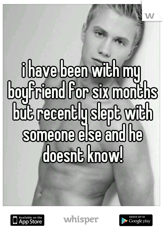 i have been with my boyfriend for six months but recently slept with someone else and he doesnt know!