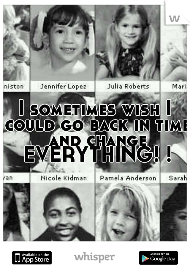 I sometimes wish I could go back in time and change EVERYTHING! !