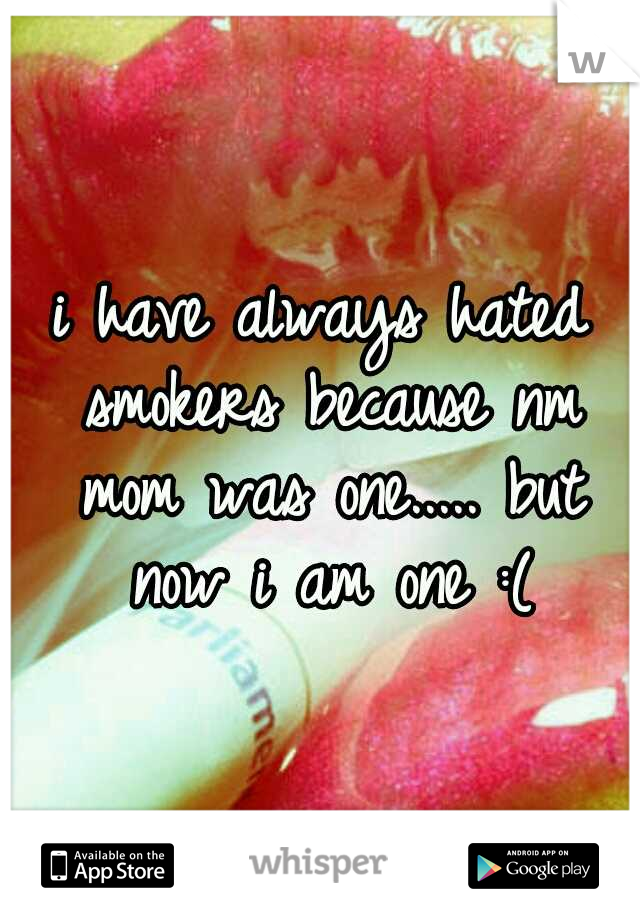 i have always hated smokers because nm mom was one..... but now i am one :(