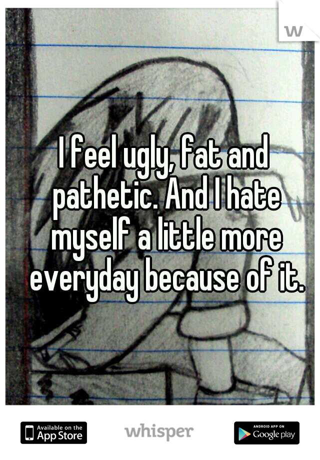I feel ugly, fat and pathetic. And I hate myself a little more everyday because of it.