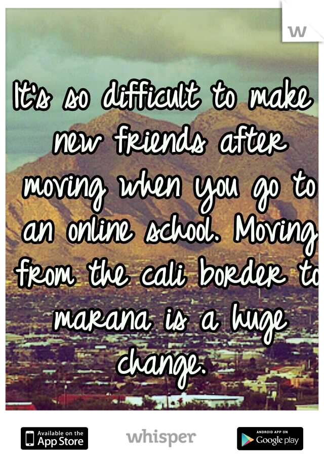 It's so difficult to make new friends after moving when you go to an online school. Moving from the cali border to marana is a huge change.