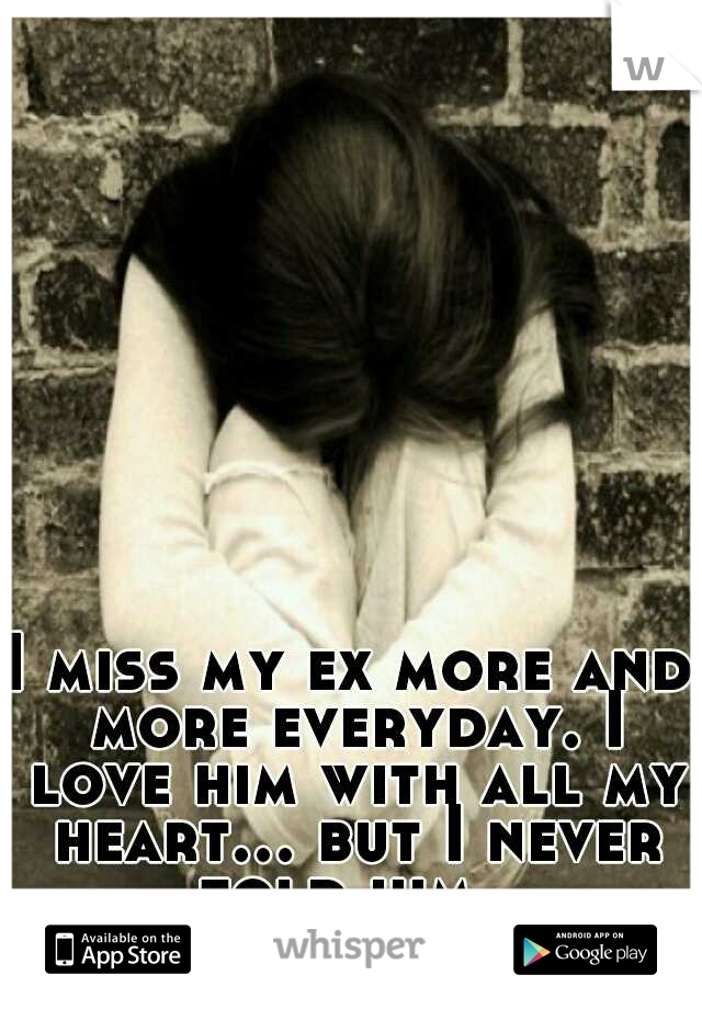 I miss my ex more and more everyday. I love him with all my heart... but I never told him.