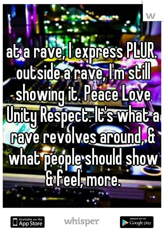 at a rave, I express PLUR. outside a rave, I'm still showing it. Peace Love Unity Respect. It's what a rave revolves around, & what people should show & feel, more.