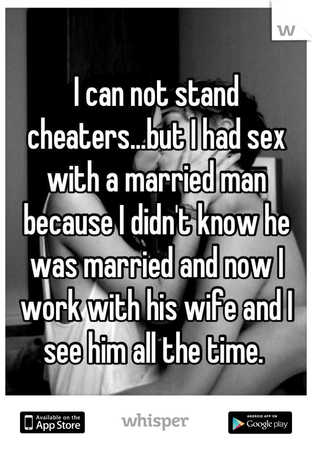 I can not stand cheaters...but I had sex with a married man because I didn't know he was married and now I work with his wife and I see him all the time.