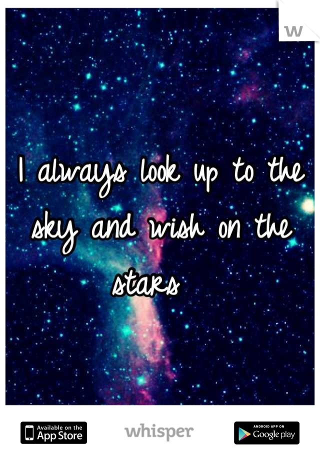 I always look up to the sky and wish on the stars