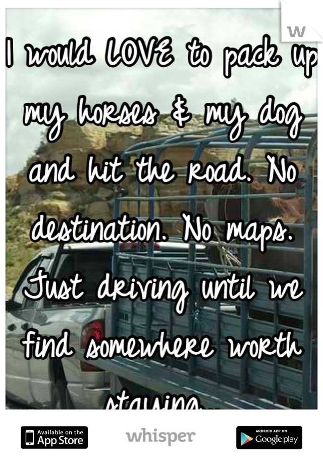 I would LOVE to pack up my horses & my dog and hit the road. No destination. No maps. Just driving until we find somewhere worth staying...