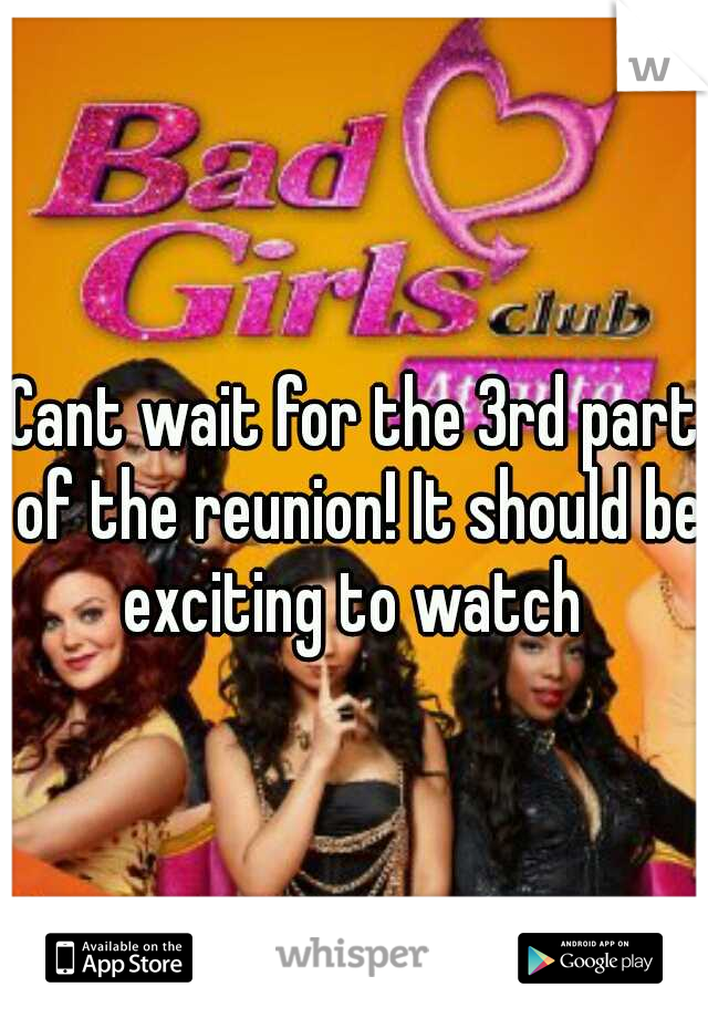 Cant wait for the 3rd part of the reunion! It should be exciting to watch