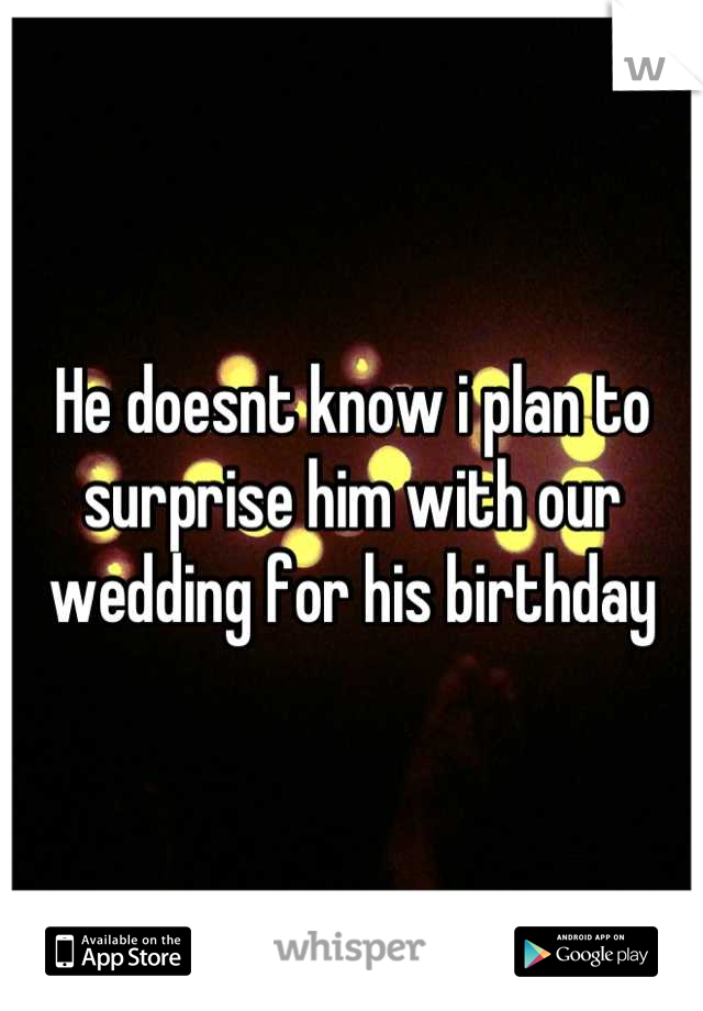 He doesnt know i plan to surprise him with our wedding for his birthday
