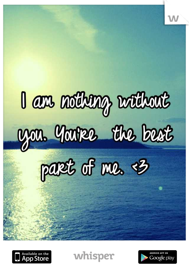 I am nothing without you. You're  the best part of me. <3