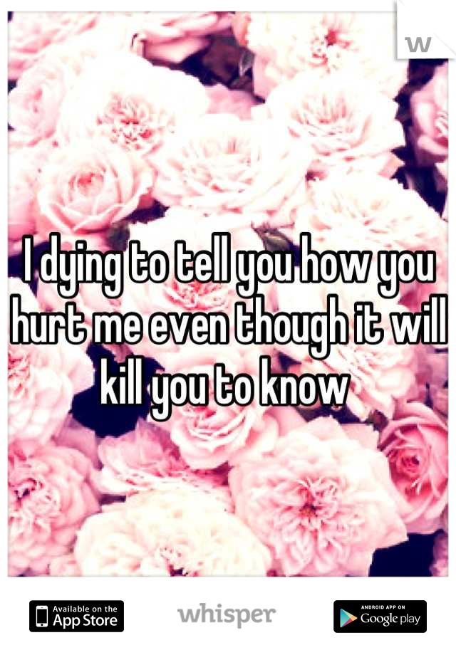 I dying to tell you how you hurt me even though it will kill you to know