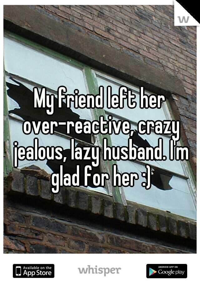 My friend left her over-reactive, crazy jealous, lazy husband. I'm glad for her :)