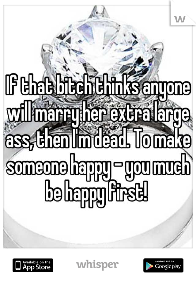 If that bitch thinks anyone will marry her extra large ass, then I'm dead. To make someone happy - you much be happy first!