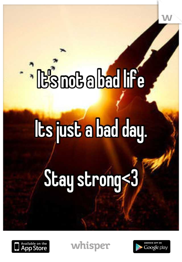 It's not a bad life   Its just a bad day.   Stay strong<3