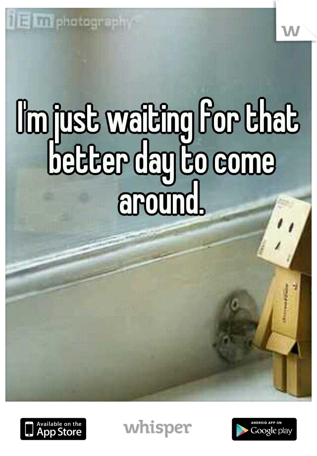 I'm just waiting for that better day to come around.