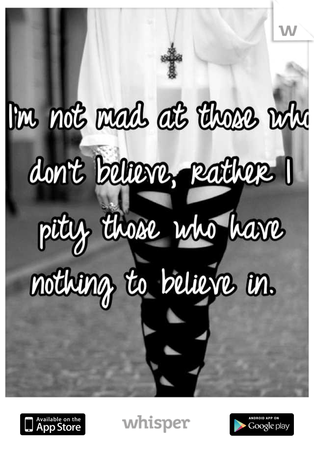 I'm not mad at those who don't believe, rather I pity those who have nothing to believe in.