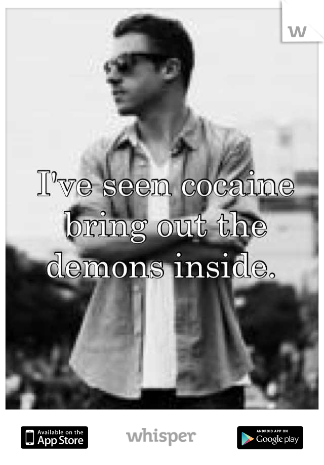 I've seen cocaine bring out the demons inside.