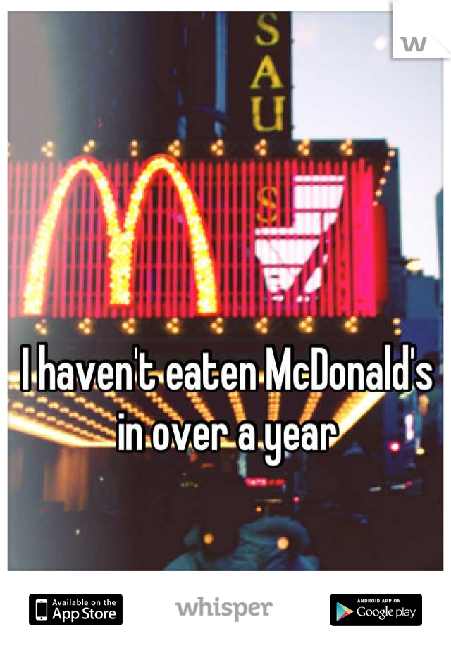 I haven't eaten McDonald's in over a year