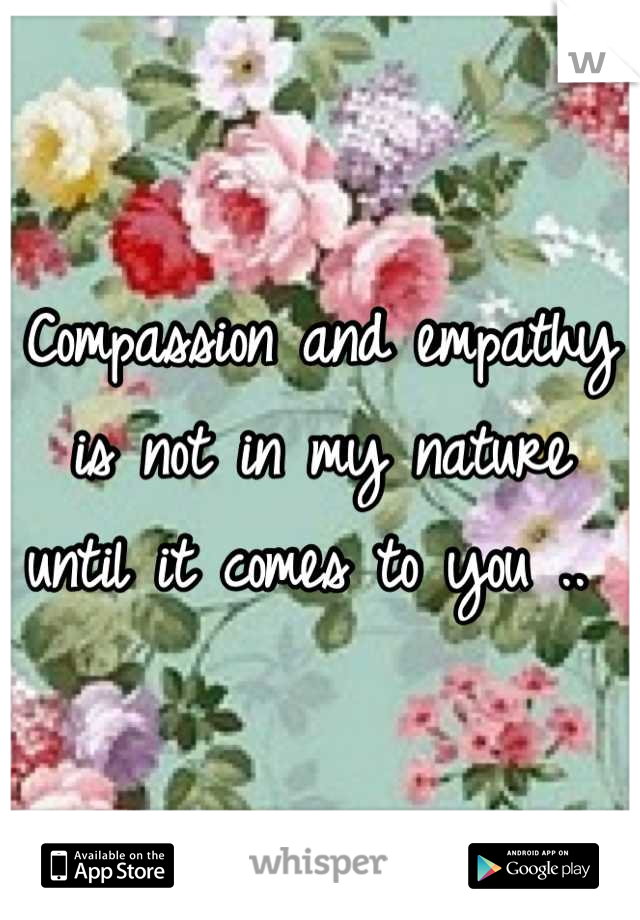 Compassion and empathy is not in my nature until it comes to you ..