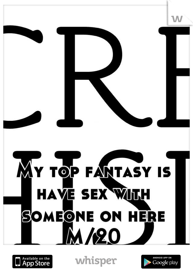 My top fantasy is have sex with someone on here M/20