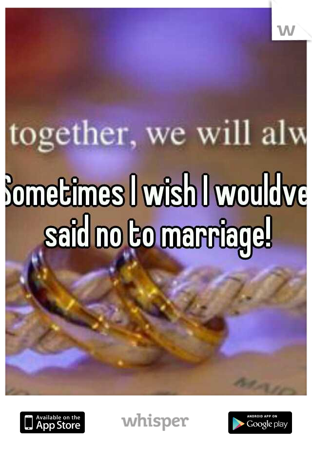 Sometimes I wish I wouldve said no to marriage!