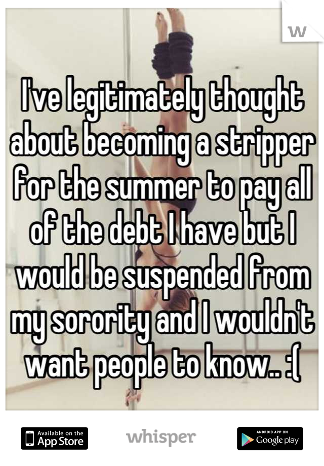 I've legitimately thought about becoming a stripper for the summer to pay all of the debt I have but I would be suspended from my sorority and I wouldn't want people to know.. :(