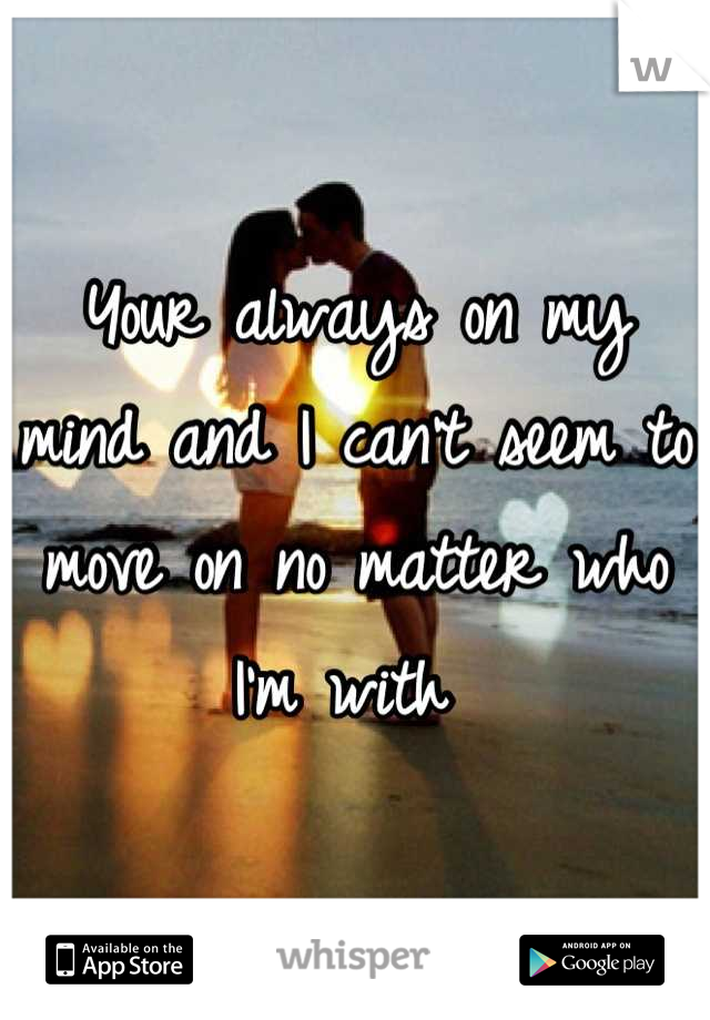 Your always on my mind and I can't seem to move on no matter who I'm with