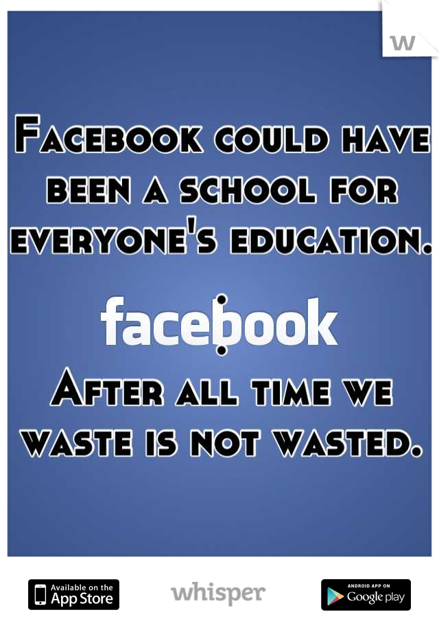 Facebook could have been a school for everyone's education.  . . After all time we waste is not wasted.