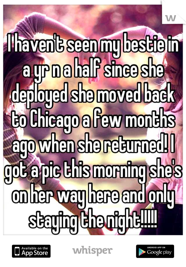 I haven't seen my bestie in a yr n a half since she deployed she moved back to Chicago a few months ago when she returned! I got a pic this morning she's on her way here and only staying the night!!!!!