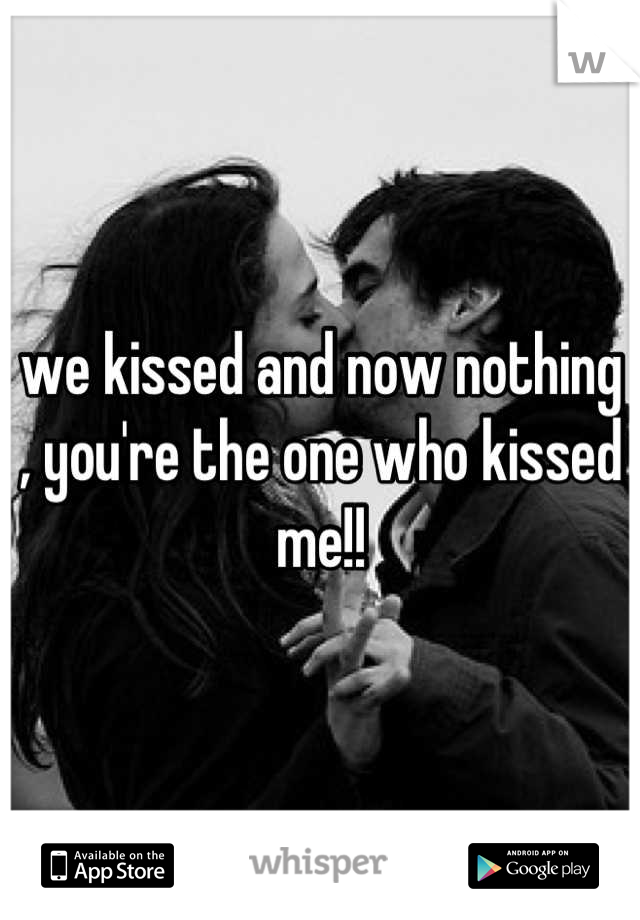 we kissed and now nothing , you're the one who kissed me!!