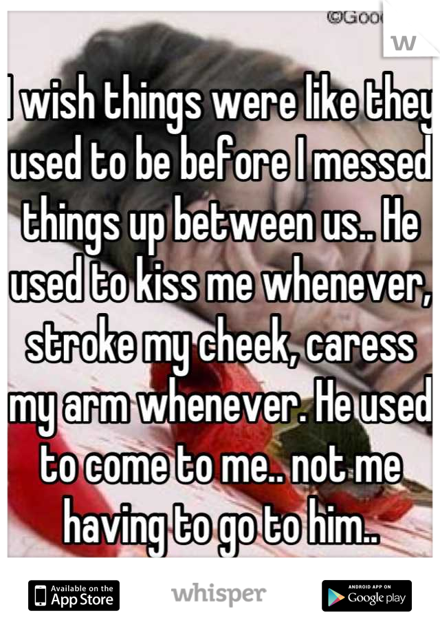 I wish things were like they used to be before I messed things up between us.. He used to kiss me whenever, stroke my cheek, caress my arm whenever. He used to come to me.. not me having to go to him..