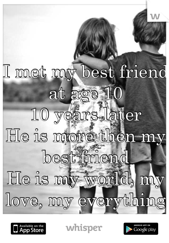 I met my best friend at age 10 10 years later  He is more then my best friend He is my world, my love, my everything  I love you