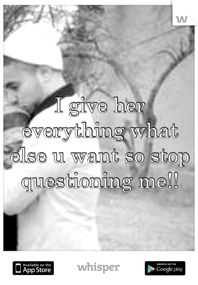 I give her everything what else u want so stop questioning me!!