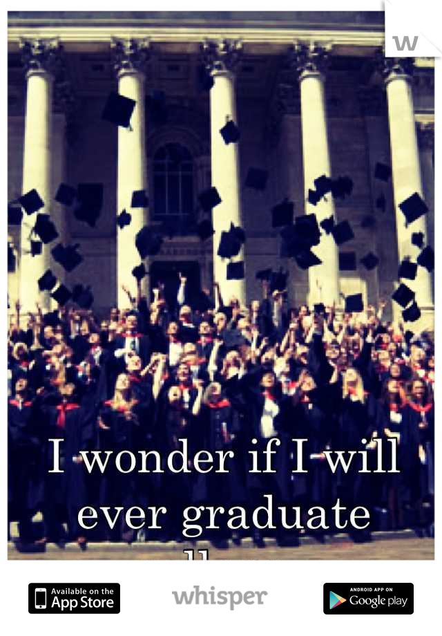 I wonder if I will ever graduate college..