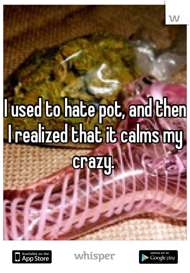 I used to hate pot, and then I realized that it calms my crazy.