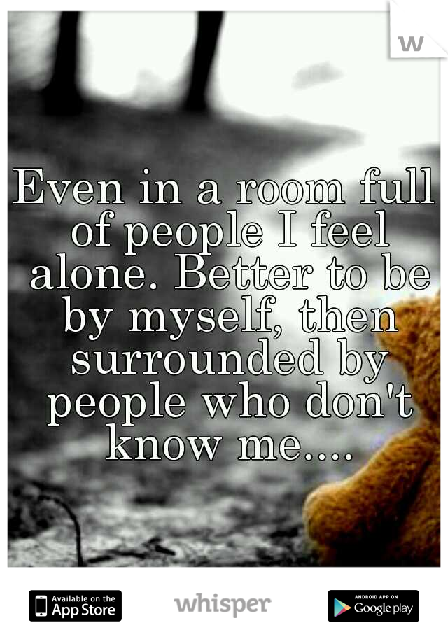 Even in a room full of people I feel alone. Better to be by myself, then surrounded by people who don't know me....