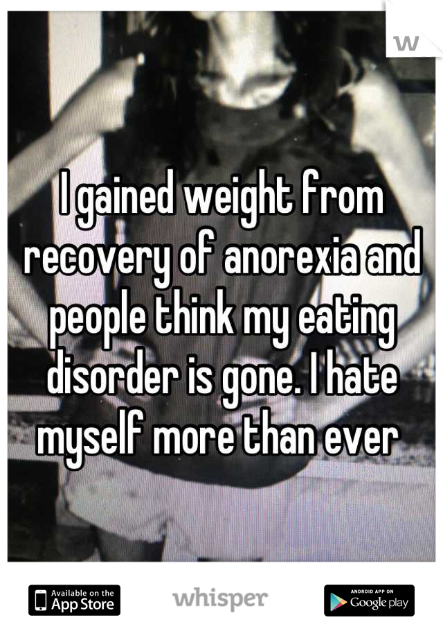 I gained weight from recovery of anorexia and people think my eating disorder is gone. I hate myself more than ever