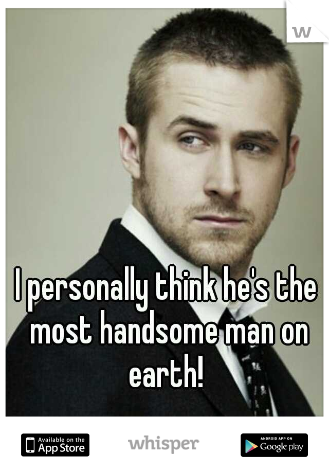I personally think he's the most handsome man on earth!