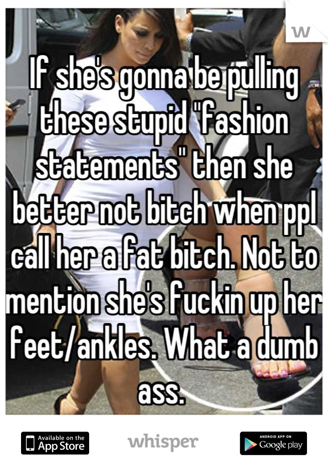 """If she's gonna be pulling these stupid """"fashion statements"""" then she better not bitch when ppl call her a fat bitch. Not to mention she's fuckin up her feet/ankles. What a dumb ass."""