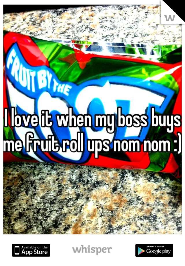 I love it when my boss buys me fruit roll ups nom nom :)