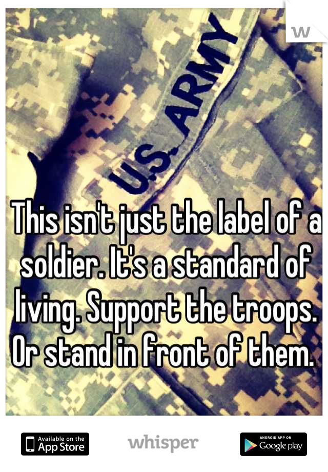 This isn't just the label of a soldier. It's a standard of living. Support the troops. Or stand in front of them.