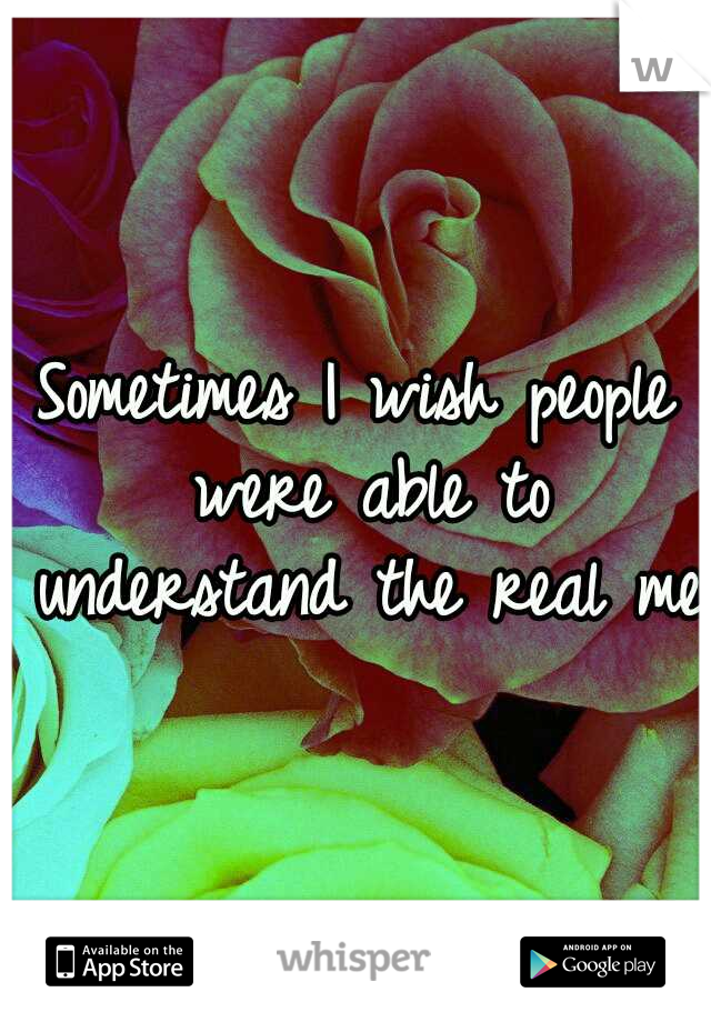 Sometimes I wish people were able to understand the real me.