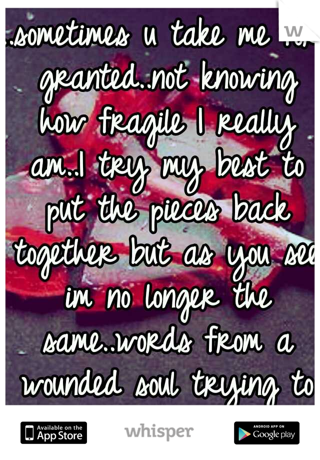 ..sometimes u take me for granted..not knowing how fragile I really am..I try my best to put the pieces back together but as you see im no longer the same..words from a wounded soul trying to heal..