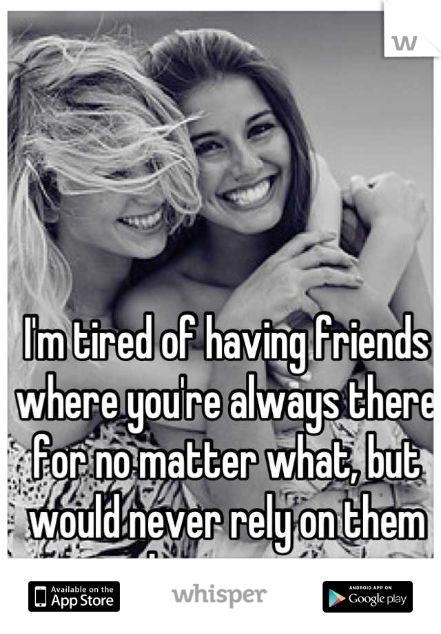 I'm tired of having friends where you're always there for no matter what, but would never rely on them in the same way.