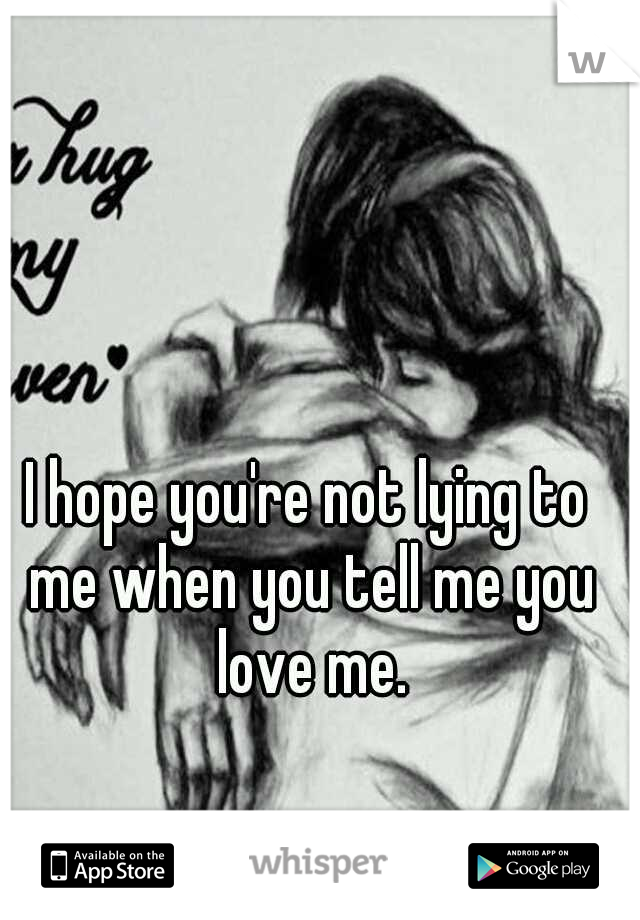 I hope you're not lying to me when you tell me you love me.