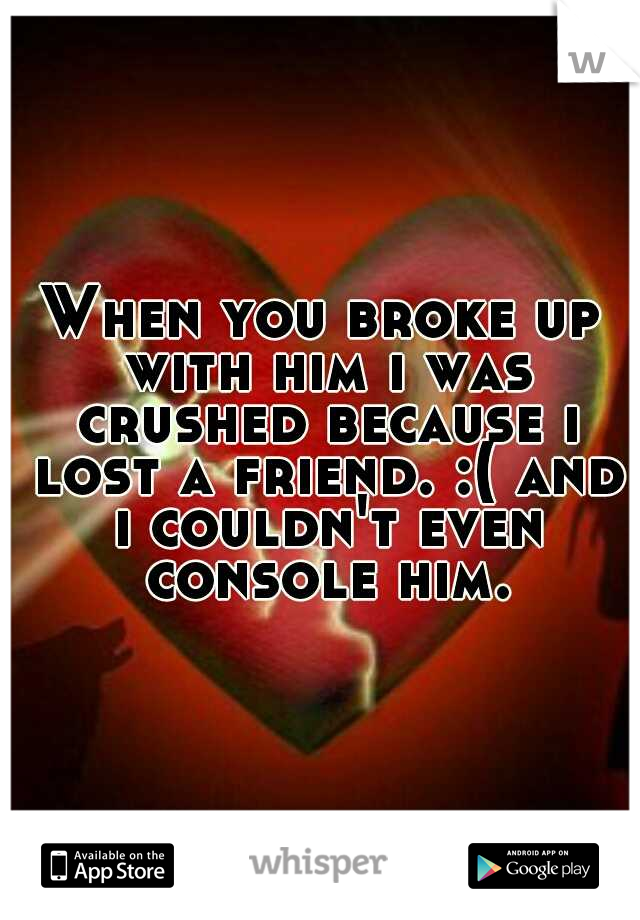 When you broke up with him i was crushed because i lost a friend. :( and i couldn't even console him.