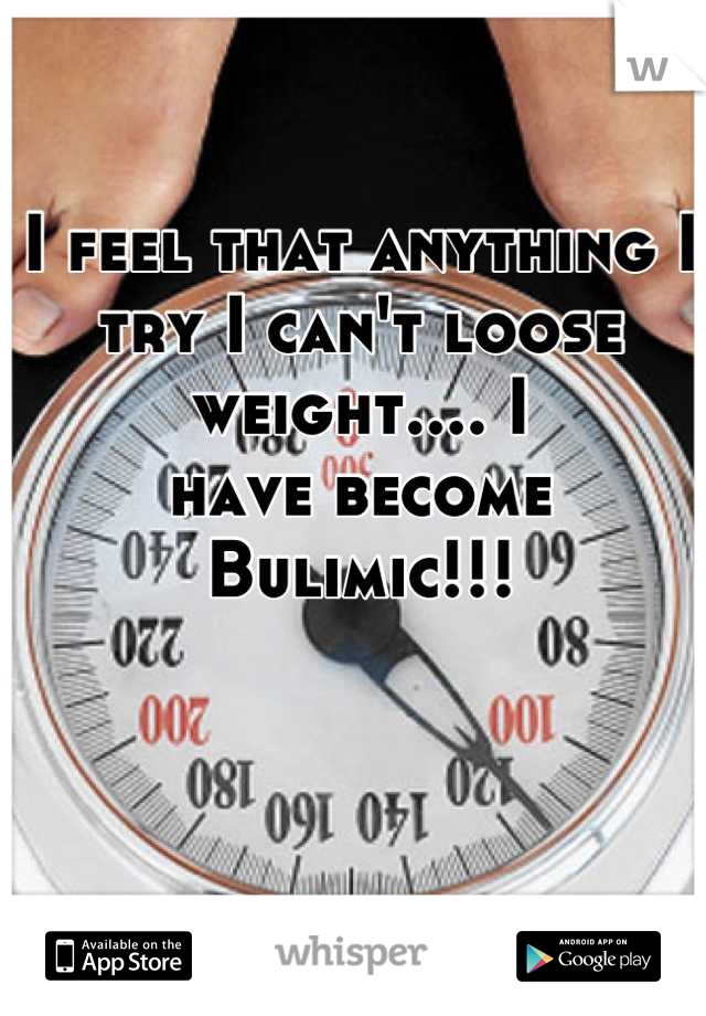 I feel that anything I try I can't loose weight.... I have become Bulimic!!!