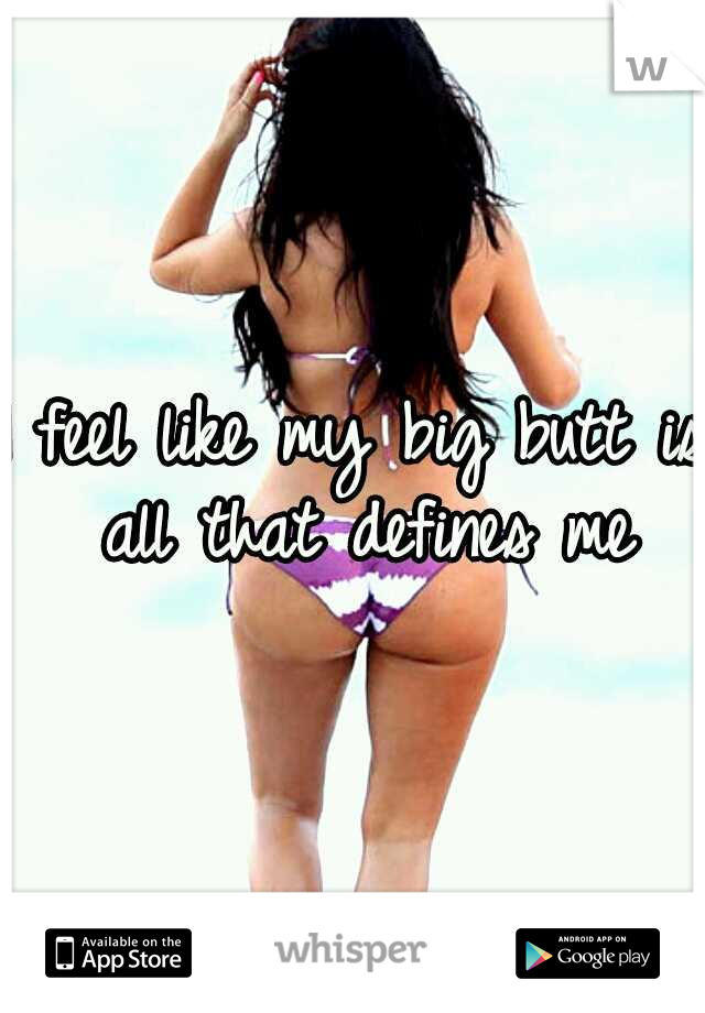 I feel like my big butt is all that defines me