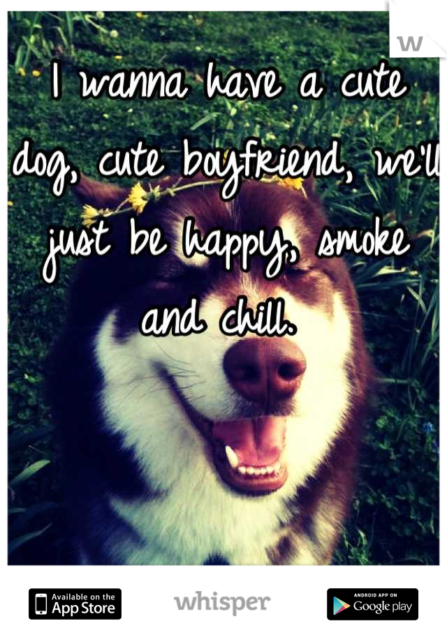 I wanna have a cute dog, cute boyfriend, we'll just be happy, smoke and chill.