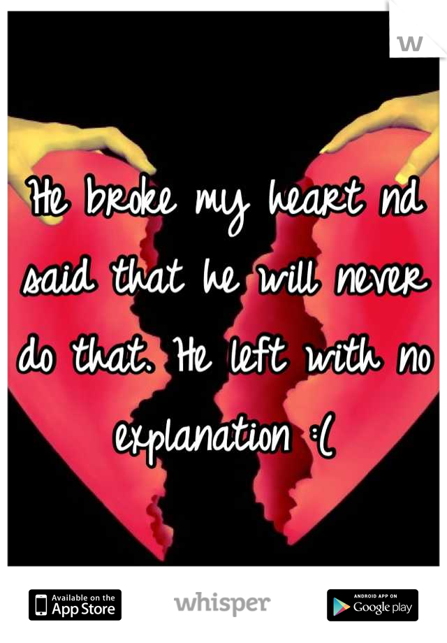 He broke my heart nd said that he will never do that. He left with no explanation :(