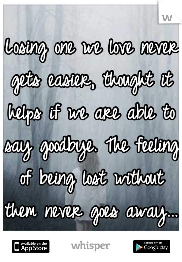 Losing one we love never gets easier, thought it helps if we are able to say goodbye. The feeling of being lost without them never goes away...